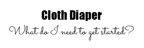 what do i need to get started with cloth diapers