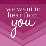 2013 Reader Survey:: Tell us About YOU!!