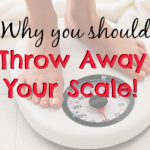 Throw Away Your Scale!! It Will NOT Follow You Back!