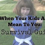 When Your Kids Are Mean To You: A Survival Guide