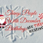 Things People With December Birthdays Are Tired of Hearing