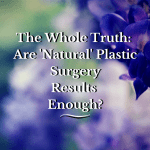 The Whole Truth: Are 'Natural' Plastic Surgery Results Enough? {Sponsored}