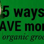 5 ways to SAVE money on organic groceries