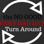 The No Good, Very Bad Day Turn-Around