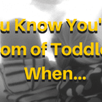 You Know You're a Mom of Toddlers When…