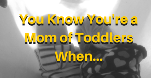 You Know You're a Mom of Toddlers