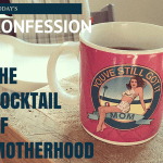 Today's Confession: The Cocktail of Motherhood