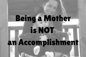 Being a Mother is Not an Accomplishment