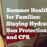 Summer Health Tips for Families: Staying Hydrated, Sun Protection, and CPR