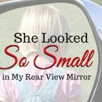 She Looked So Small in My Rear View Mirror as I Pulled Away