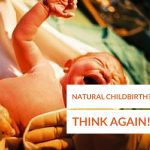 Natural Childbirth Labor in your Plans? Think Again!
