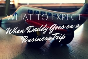 What To Expect When Daddy Goes on a Business Trip