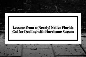 Lessons Froma (Nearly) Native Florida Gal for Dealing with Hurricane Season (1)