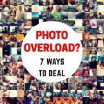Photo Overload? 7 Ways to Deal