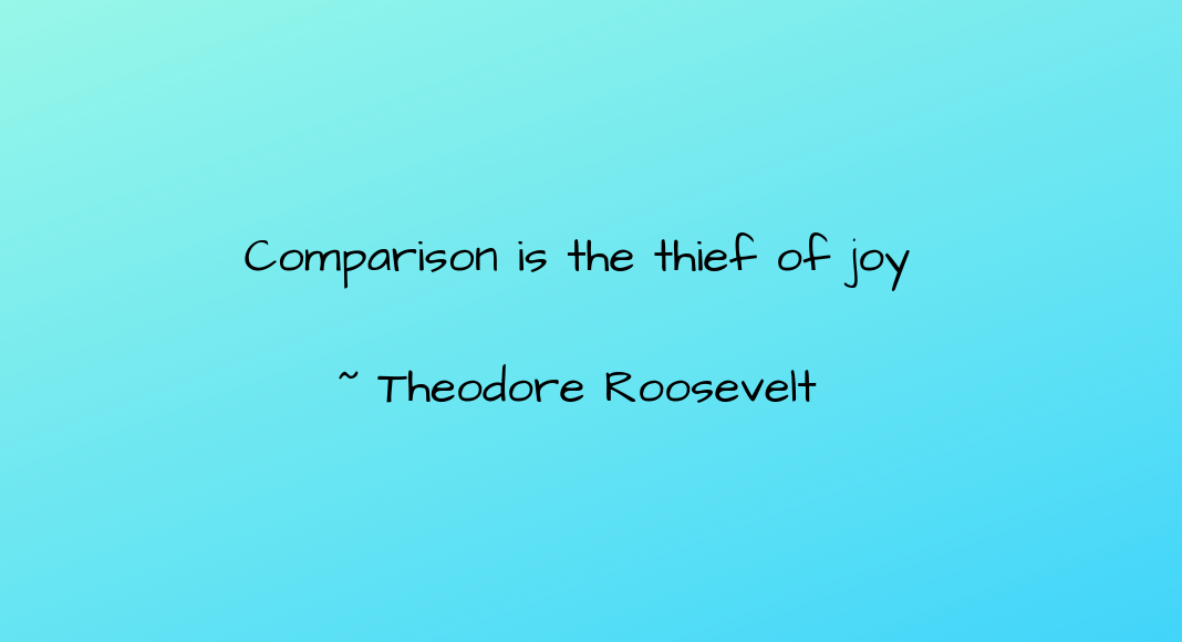 Comparison is the thief of joy _ Theodore Roosevelt