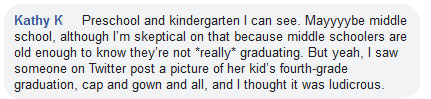 """Preschool and kindergarten I can see. Mayyyybe middle school, although I'm skeptical on that because middle schoolers are old enough to know they're not *really* graduating. But yeah, I saw someone on Twitter post a picture of her kid's fourth-grade graduation, cap and gown and all, and I thought it was ludicrous."""